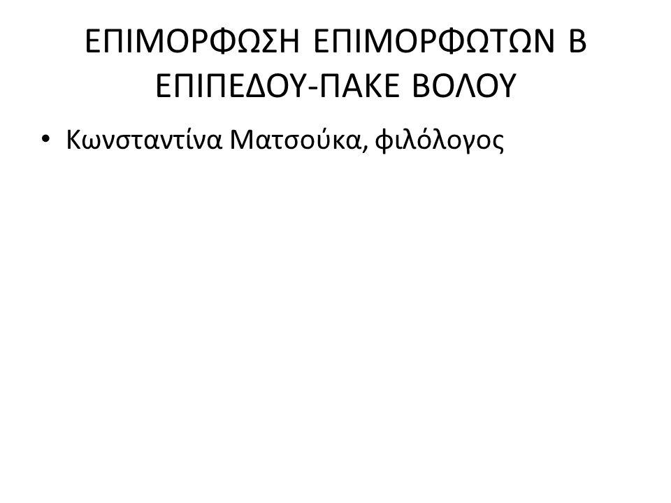 ΕΠΙΜΟΡΦΩΣΗ ΕΠΙΜΟΡΦΩΤΩΝ Β ΕΠΙΠΕΔΟΥ-ΠΑΚΕ ΒΟΛΟΥ Κωνσταντίνα Ματσούκα, φιλόλογος