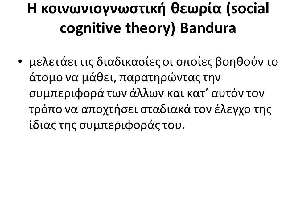 Η κοινωνιογνωστική θεωρία (social cognitive theory) Bandura μελετάει τις διαδικασίες οι οποίες βοηθούν το άτομο να μάθει, παρατηρώντας την συμπεριφορά των άλλων και κατ' αυτόν τον τρόπο να αποχτήσει σταδιακά τον έλεγχο της ίδιας της συμπεριφοράς του.