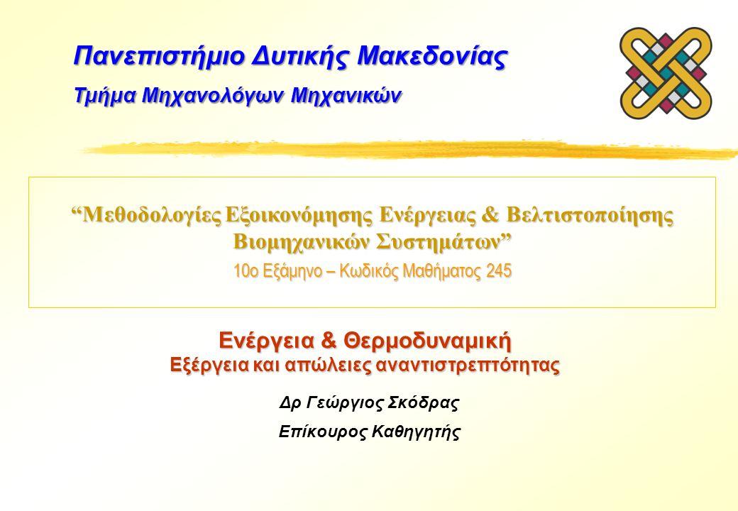 Μεθοδολογίες Εξοικονόμησης Ενέργειας & Βελτιστοποίησης Βιομηχανικών Συστημάτων 10ο Εξάμηνο – Κωδικός Μαθήματος 245 Δρ Γεώργιος Σκόδρας Επίκουρος Καθηγητής Πανεπιστήμιο Δυτικής Μακεδονίας Τμήμα Μηχανολόγων Μηχανικών Ενέργεια & Θερμοδυναμική Εξέργεια και απώλειες αναντιστρεπτότητας