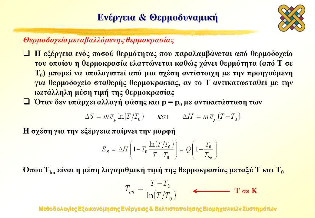 Μεθοδολογίες Εξοικονόμησης Ενέργειας & Βελτιστοποίησης Βιομηχανικών Συστημάτων Θερμοδοχείο μεταβαλλόμενης θερμοκρασίας  Η εξέργεια ενός ποσού θερμότητας που παραλαμβάνεται από θερμοδοχείο του οποίου η θερμοκρασία ελαττώνεται καθώς χάνει θερμότητα (από T σε T 0 ) μπορεί να υπολογιστεί από μια σχέση αντίστοιχη με την προηγούμενη για θερμοδοχείο σταθερής θερμοκρασίας, αν το T αντικατασταθεί με την κατάλληλη μέση τιμή της θερμοκρασίας  Όταν δεν υπάρχει αλλαγή φάσης και p = p 0 με αντικατάσταση των Η σχέση για την εξέργεια παίρνει την μορφή Όπου T lm είναι η μέση λογαριθμική τιμή της θερμοκρασίας μεταξύ T και T 0 Ενέργεια & Θερμοδυναμική T σε Κ