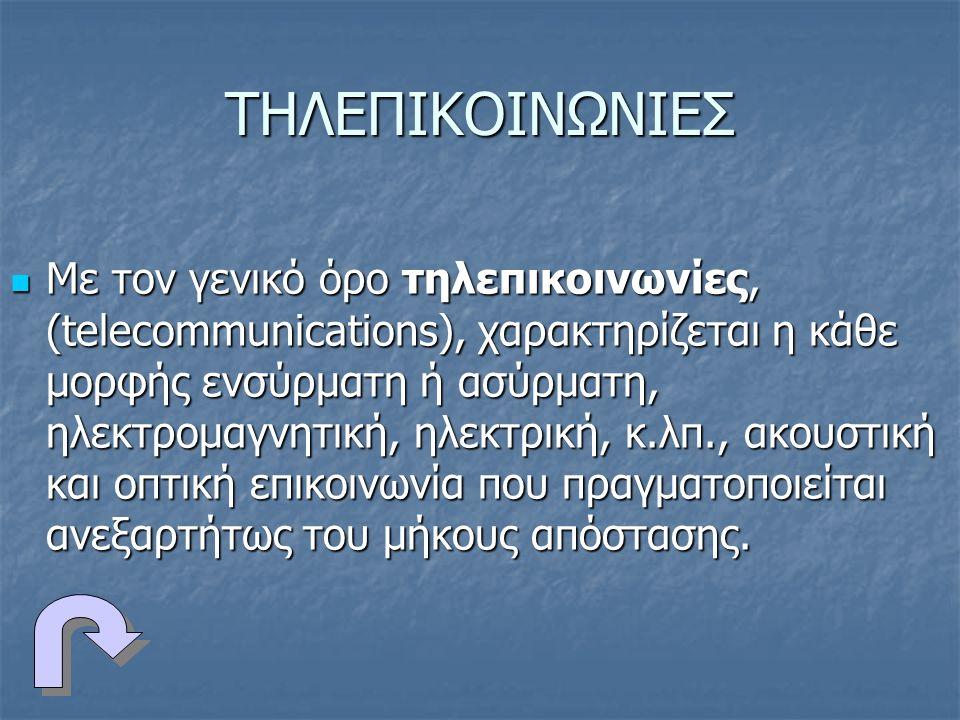 ΤΗΛΕΠΙΚΟΙΝΩΝΙΕΣ Με τον γενικό όρο τηλεπικοινωνίες, (telecommunications), χαρακτηρίζεται η κάθε μορφής ενσύρματη ή ασύρματη, ηλεκτρομαγνητική, ηλεκτρική, κ.λπ., ακουστική και οπτική επικοινωνία που πραγματοποιείται ανεξαρτήτως του μήκους απόστασης.