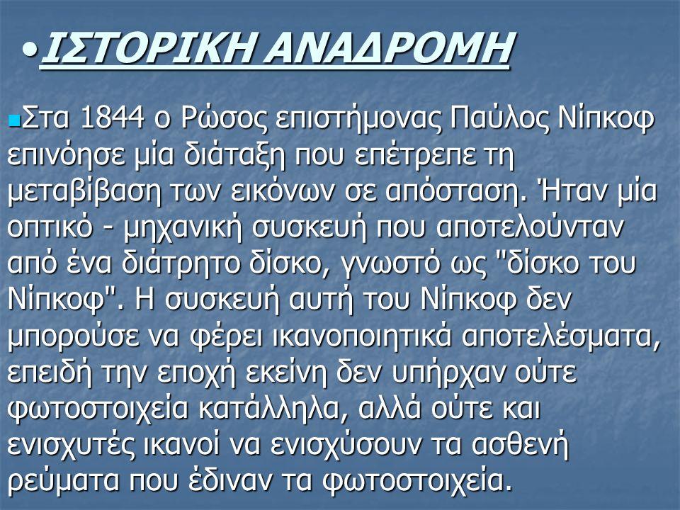 ΙΣΤΟΡΙΚΗ ΑΝΑΔΡΟΜΗΙΣΤΟΡΙΚΗ ΑΝΑΔΡΟΜΗ Στα 1844 ο Ρώσος επιστήμονας Παύλος Νίπκοφ επινόησε μία διάταξη που επέτρεπε τη μεταβίβαση των εικόνων σε απόσταση.