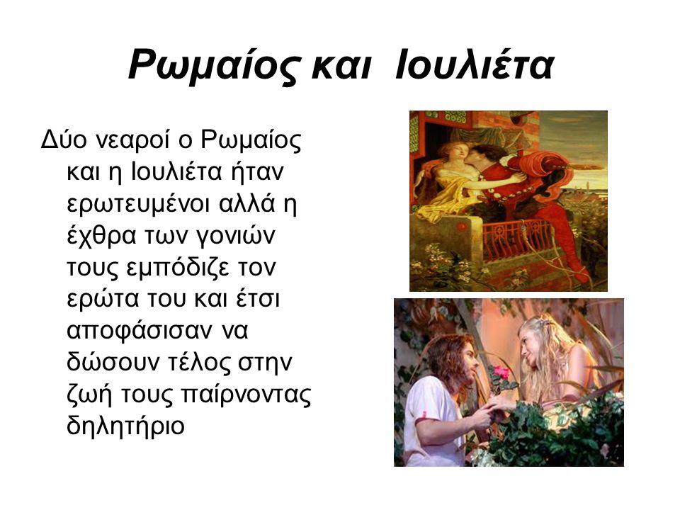 Ρωμαίος και Ιουλιέτα Δύο νεαροί ο Ρωμαίος και η Ιουλιέτα ήταν ερωτευμένοι αλλά η έχθρα των γονιών τους εμπόδιζε τον ερώτα του και έτσι αποφάσισαν να δώσουν τέλος στην ζωή τους παίρνοντας δηλητήριο