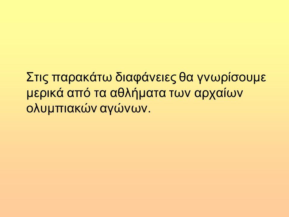 Στις παρακάτω διαφάνειες θα γνωρίσουμε μερικά από τα αθλήματα των αρχαίων ολυμπιακών αγώνων.