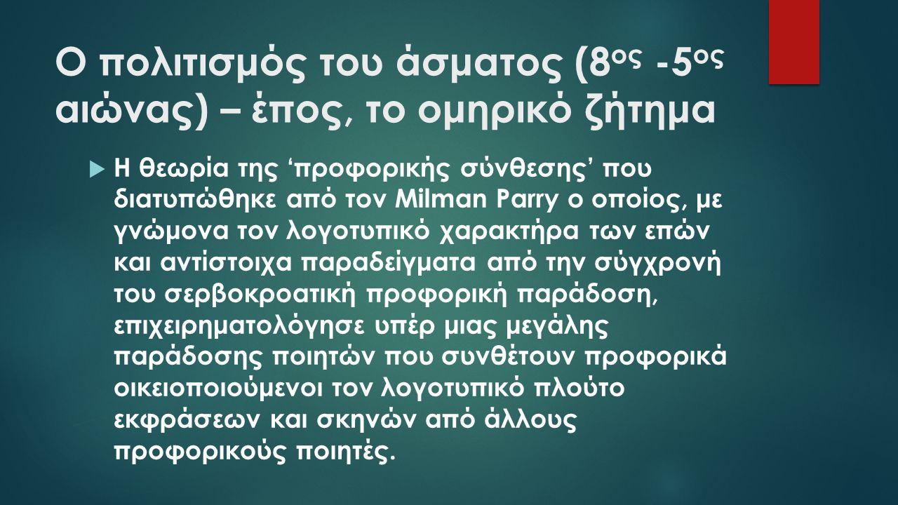 Ο πολιτισμός του άσματος (8 ος -5 ος αιώνας) – έπος, το ομηρικό ζήτημα  Η θεωρία της 'προφορικής σύνθεσης' που διατυπώθηκε από τον Milman Parry ο οποίος, με γνώμονα τον λογοτυπικό χαρακτήρα των επών και αντίστοιχα παραδείγματα από την σύγχρονή του σερβοκροατική προφορική παράδοση, επιχειρηματολόγησε υπέρ μιας μεγάλης παράδοσης ποιητών που συνθέτουν προφορικά οικειοποιούμενοι τον λογοτυπικό πλούτο εκφράσεων και σκηνών από άλλους προφορικούς ποιητές.