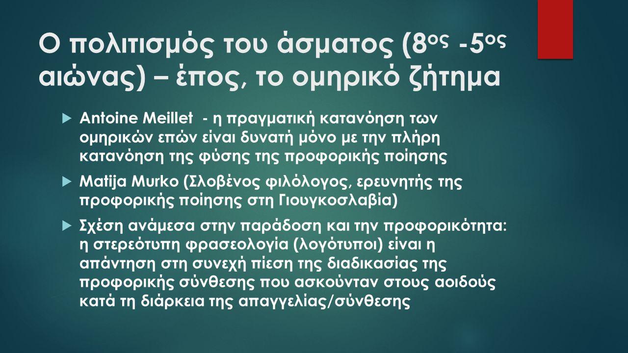 Ο πολιτισμός του άσματος (8 ος -5 ος αιώνας) – έπος, το ομηρικό ζήτημα  Antoine Meillet - η πραγματική κατανόηση των ομηρικών επών είναι δυνατή μόνο με την πλήρη κατανόηση της φύσης της προφορικής ποίησης  Matija Murko (Σλοβένος φιλόλογος, ερευνητής της προφορικής ποίησης στη Γιουγκοσλαβία)  Σχέση ανάμεσα στην παράδοση και την προφορικότητα: η στερεότυπη φρασεολογία (λογότυποι) είναι η απάντηση στη συνεχή πίεση της διαδικασίας της προφορικής σύνθεσης που ασκούνταν στους αοιδούς κατά τη διάρκεια της απαγγελίας/σύνθεσης