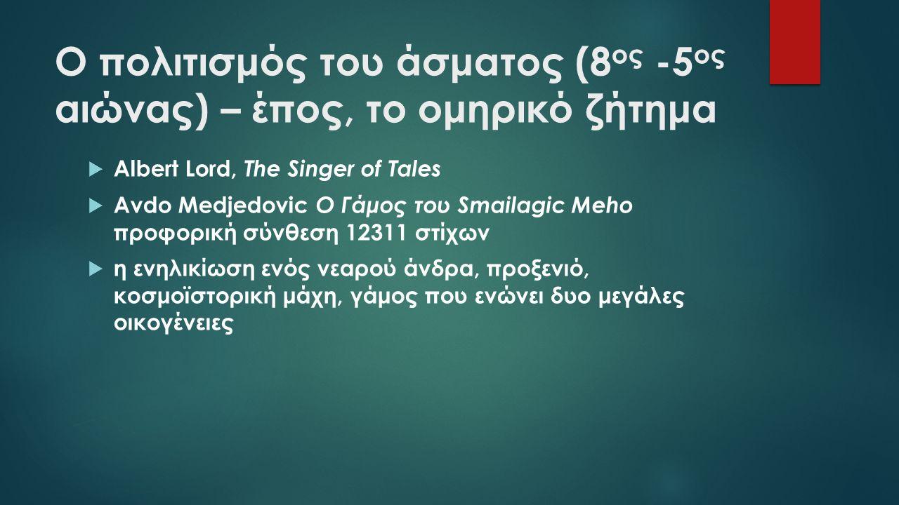 Ο πολιτισμός του άσματος (8 ος -5 ος αιώνας) – έπος, το ομηρικό ζήτημα  Albert Lord, The Singer of Tales  Avdo Medjedovic Ο Γάμος του Smailagic Meho προφορική σύνθεση 12311 στίχων  η ενηλικίωση ενός νεαρού άνδρα, προξενιό, κοσμοϊστορική μάχη, γάμος που ενώνει δυο μεγάλες οικογένειες