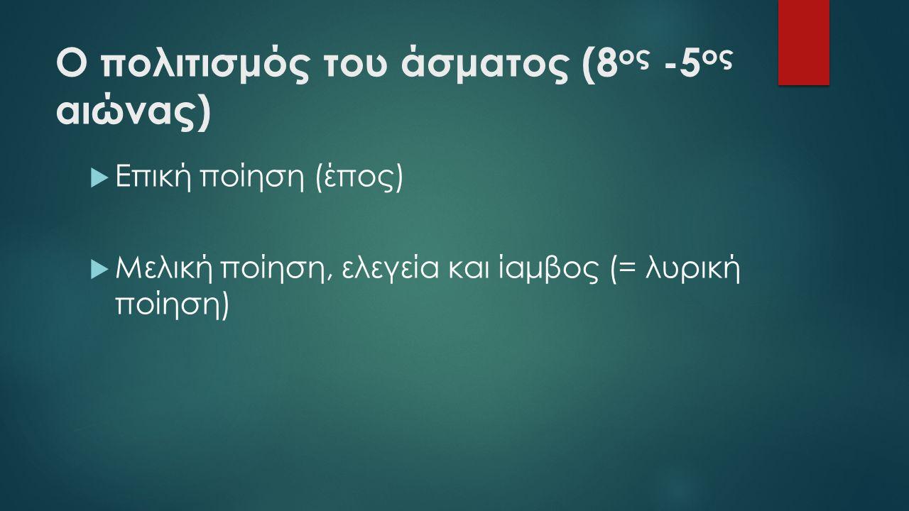 Ο πολιτισμός του άσματος (8 ος -5 ος αιώνας)  Επική ποίηση (έπος)  Μελική ποίηση, ελεγεία και ίαμβος (= λυρική ποίηση)