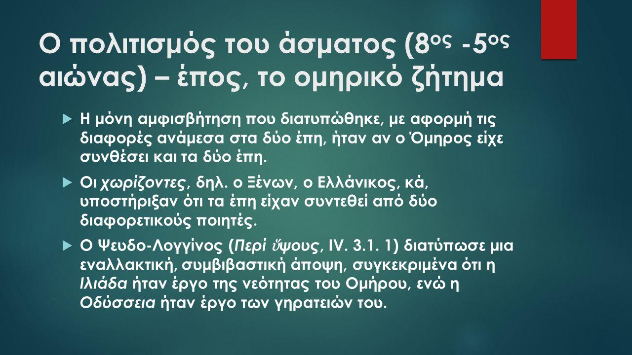 Ο πολιτισμός του άσματος (8 ος -5 ος αιώνας) – έπος, το ομηρικό ζήτημα  Η μόνη αμφισβήτηση που διατυπώθηκε, με αφορμή τις διαφορές ανάμεσα στα δύο έπη, ήταν αν ο Όμηρος είχε συνθέσει και τα δύο έπη.