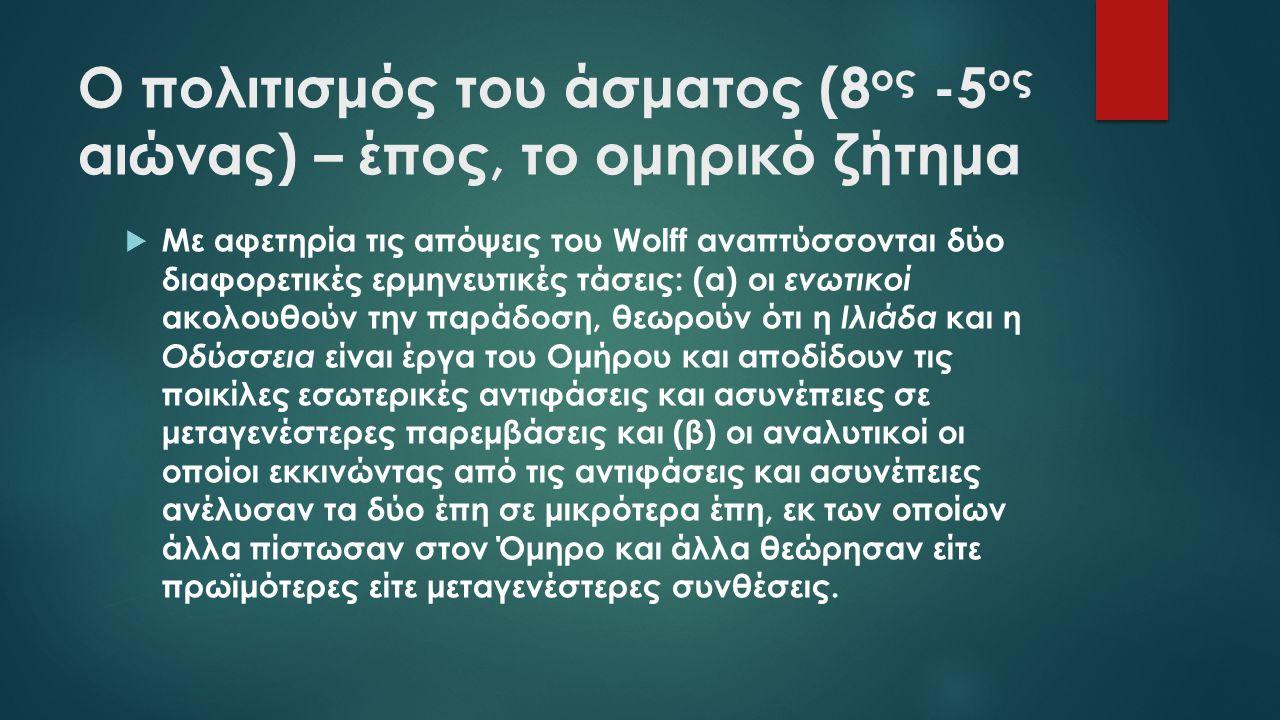 Ο πολιτισμός του άσματος (8 ος -5 ος αιώνας) – έπος, το ομηρικό ζήτημα  Με αφετηρία τις απόψεις του Wolff αναπτύσσονται δύο διαφορετικές ερμηνευτικές τάσεις: (α) οι ενωτικοί ακολουθούν την παράδοση, θεωρούν ότι η Ιλιάδα και η Οδύσσεια είναι έργα του Ομήρου και αποδίδουν τις ποικίλες εσωτερικές αντιφάσεις και ασυνέπειες σε μεταγενέστερες παρεμβάσεις και (β) οι αναλυτικοί οι οποίοι εκκινώντας από τις αντιφάσεις και ασυνέπειες ανέλυσαν τα δύο έπη σε μικρότερα έπη, εκ των οποίων άλλα πίστωσαν στον Όμηρο και άλλα θεώρησαν είτε πρωϊμότερες είτε μεταγενέστερες συνθέσεις.