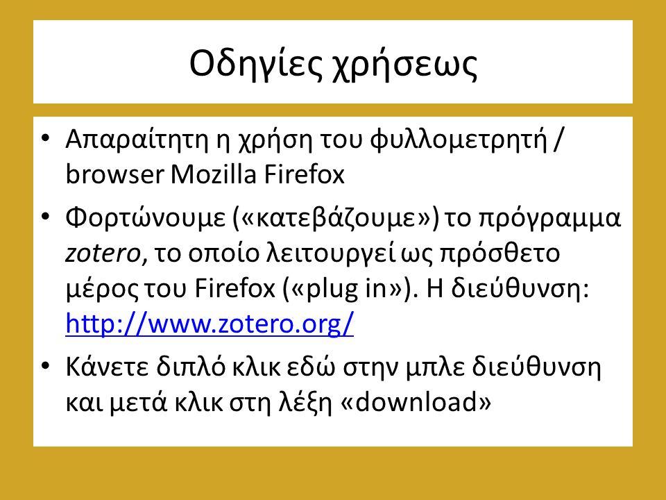 Οδηγίες χρήσεως Απαραίτητη η χρήση του φυλλομετρητή / browser Mozilla Firefox Φορτώνουμε («κατεβάζουμε») το πρόγραμμα zotero, το οποίο λειτουργεί ως πρόσθετο μέρος του Firefox («plug in»).