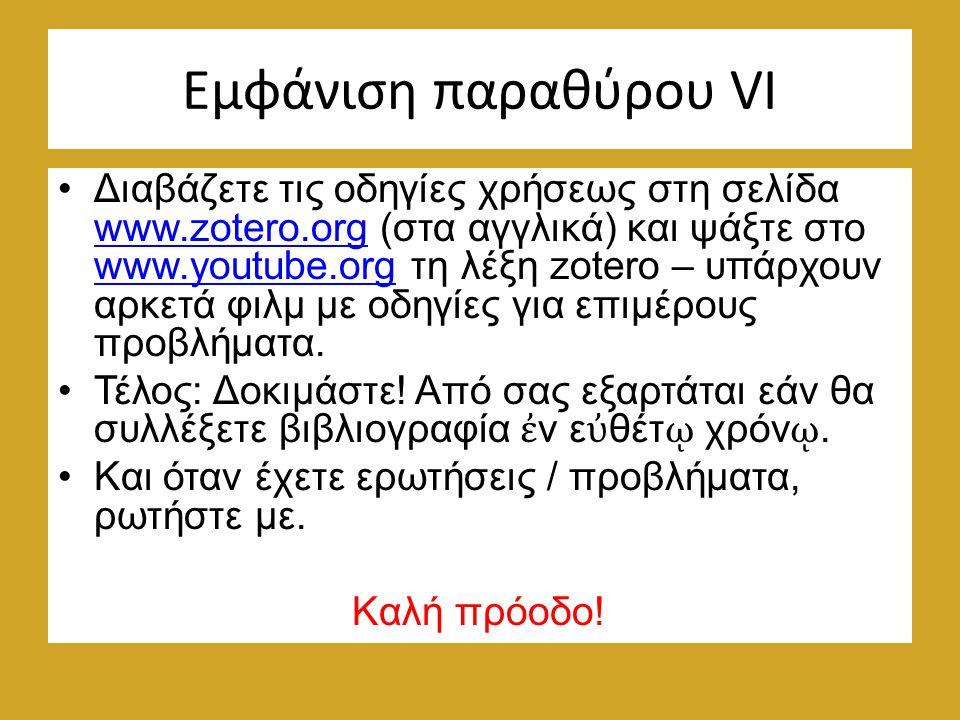 Εμφάνιση παραθύρου VΙ Διαβάζετε τις οδηγίες χρήσεως στη σελίδα www.zotero.org (στα αγγλικά) και ψάξτε στο www.youtube.org τη λέξη zotero – υπάρχουν αρκετά φιλμ με οδηγίες για επιμέρους προβλήματα.