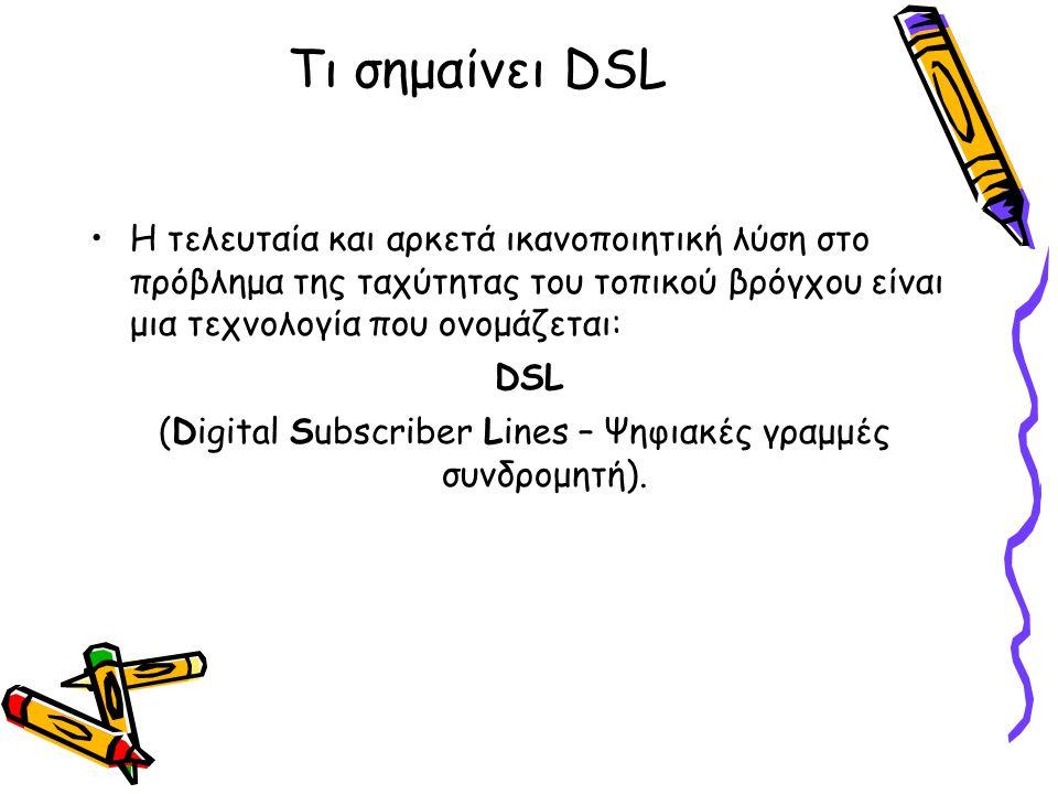 Τι σημαίνει DSL Η τελευταία και αρκετά ικανοποιητική λύση στο πρόβλημα της ταχύτητας του τοπικού βρόγχου είναι μια τεχνολογία που ονομάζεται: DSL (Digital Subscriber Lines – Ψηφιακές γραμμές συνδρομητή).