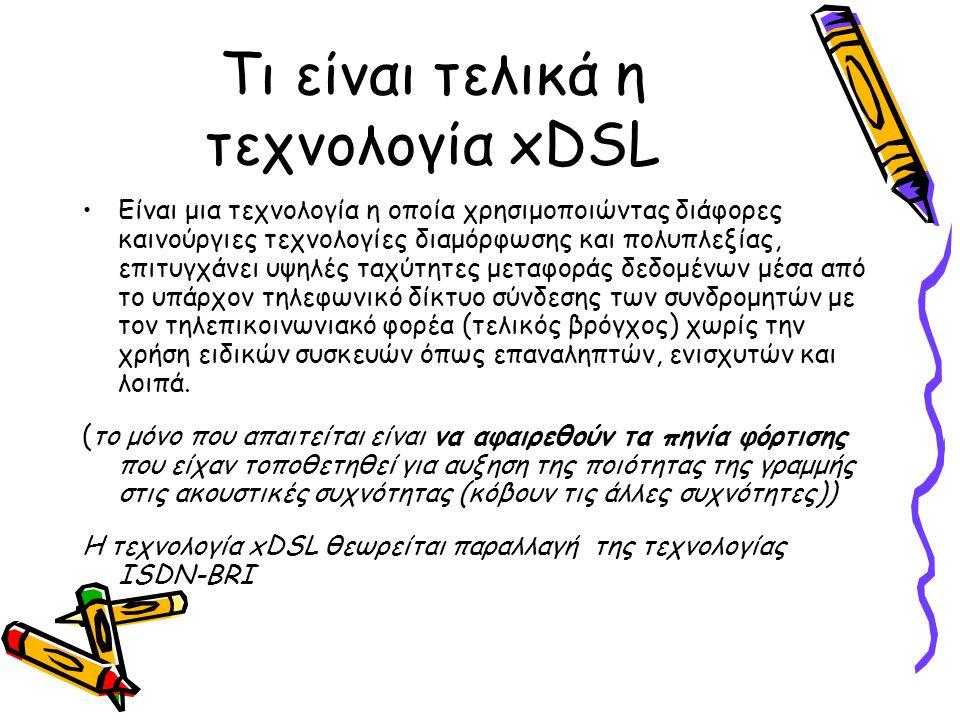 Τι είναι τελικά η τεχνολογία xDSL Είναι μια τεχνολογία η οποία χρησιμοποιώντας διάφορες καινούργιες τεχνολογίες διαμόρφωσης και πολυπλεξίας, επιτυγχάνει υψηλές ταχύτητες μεταφοράς δεδομένων μέσα από το υπάρχον τηλεφωνικό δίκτυο σύνδεσης των συνδρομητών με τον τηλεπικοινωνιακό φορέα (τελικός βρόγχος) χωρίς την χρήση ειδικών συσκευών όπως επαναληπτών, ενισχυτών και λοιπά.