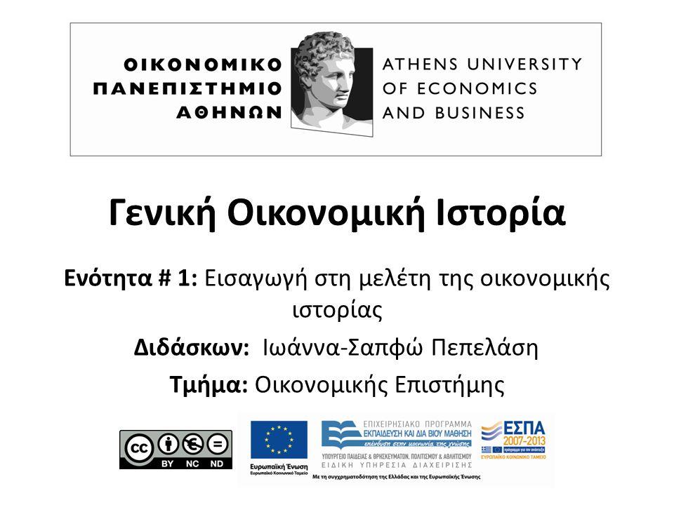Γενική Οικονομική Ιστορία Ενότητα # 1: Εισαγωγή στη μελέτη της οικονομικής ιστορίας Διδάσκων: Ιωάννα-Σαπφώ Πεπελάση Τμήμα: Οικονομικής Επιστήμης
