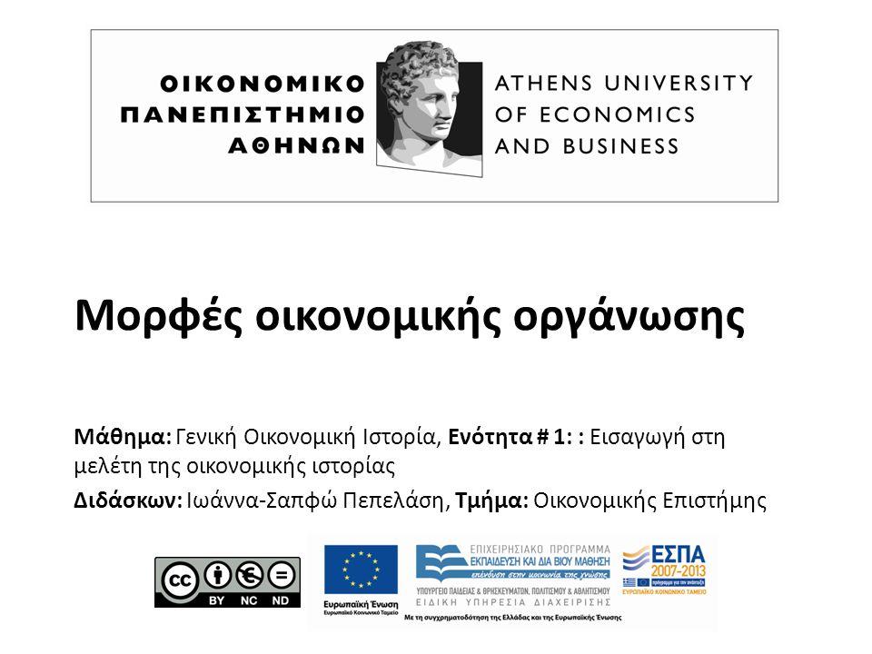 Μορφές οικονομικής οργάνωσης Μάθημα: Γενική Οικονομική Ιστορία, Ενότητα # 1: : Εισαγωγή στη μελέτη της οικονομικής ιστορίας Διδάσκων: Ιωάννα-Σαπφώ Πεπελάση, Τμήμα: Οικονομικής Επιστήμης