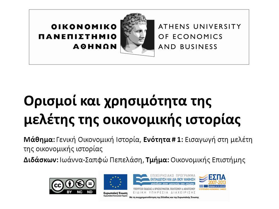 Ορισμοί και χρησιμότητα της μελέτης της οικονομικής ιστορίας Μάθημα: Γενική Οικονομική Ιστορία, Ενότητα # 1: Εισαγωγή στη μελέτη της οικονομικής ιστορίας Διδάσκων: Ιωάννα-Σαπφώ Πεπελάση, Τμήμα: Οικονομικής Επιστήμης