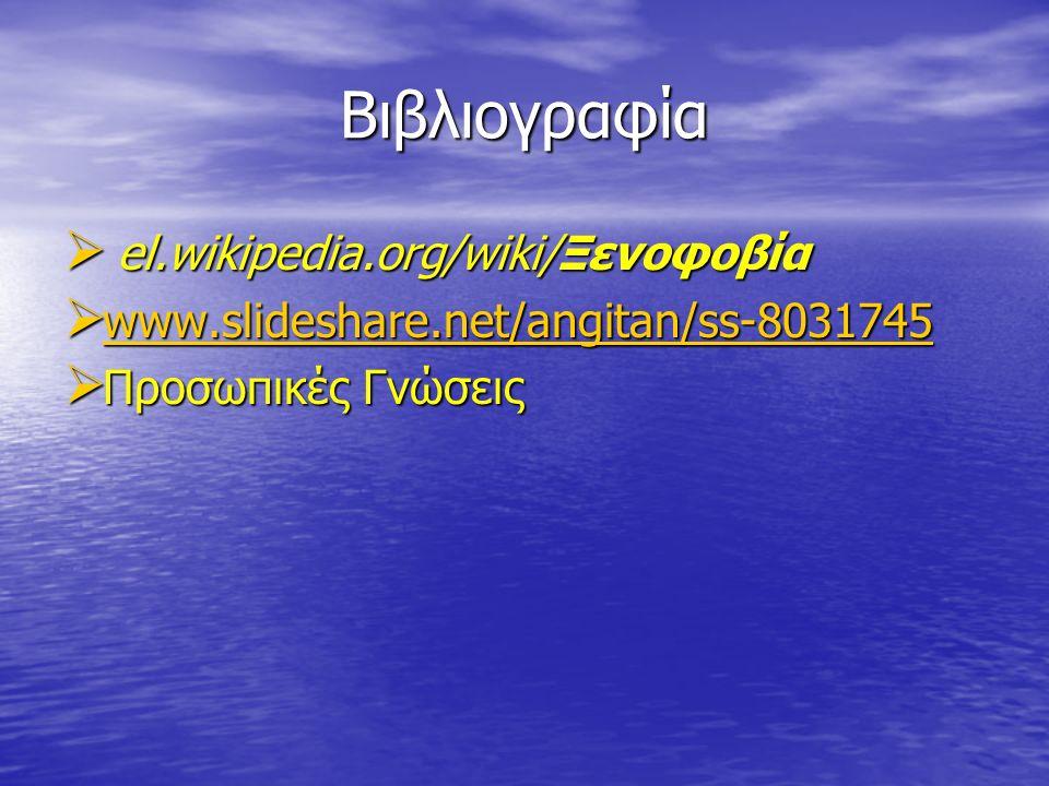 Βιβλιογραφία  el.wikipedia.org/wiki/Ξενοφοβία  www.slideshare.net/angitan/ss-8031745 www.slideshare.net/angitan/ss-8031745  Προσωπικές Γνώσεις