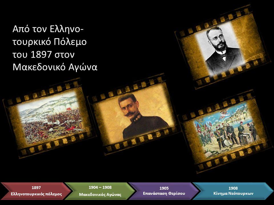 Από τον Ελληνο- τουρκικό Πόλεμο του 1897 στον Μακεδονικό Αγώνα 1897 Ελληνοτουρκικός πόλεμος 1904 – 1908 Μακεδονικός Αγώνας 1905 Επανάσταση Θερίσου 1908 Κίνημα Νεότουρκων