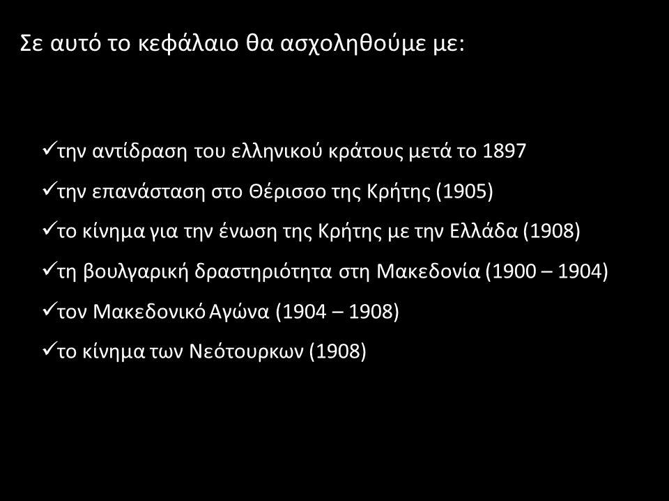Σε αυτό το κεφάλαιο θα ασχοληθούμε με: την αντίδραση του ελληνικού κράτους μετά το 1897 την επανάσταση στο Θέρισσο της Κρήτης (1905) το κίνημα για την ένωση της Κρήτης με την Ελλάδα (1908) τη βουλγαρική δραστηριότητα στη Μακεδονία (1900 – 1904) τον Μακεδονικό Αγώνα (1904 – 1908) το κίνημα των Νεότουρκων (1908)