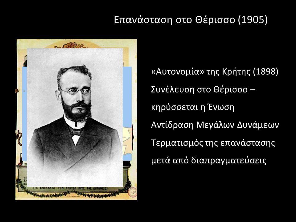 Επανάσταση στο Θέρισσο (1905) «Αυτονομία» της Κρήτης (1898) Συνέλευση στο Θέρισσο – κηρύσσεται η Ένωση Αντίδραση Μεγάλων Δυνάμεων Τερματισμός της επανάστασης μετά από διαπραγματεύσεις