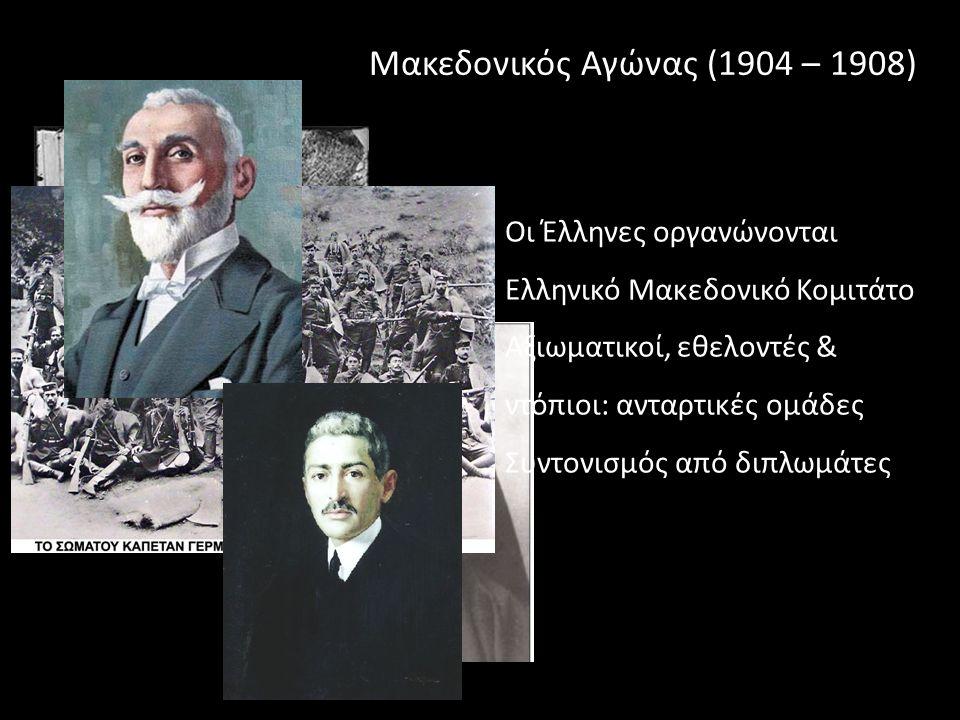 Μακεδονικός Αγώνας (1904 – 1908) Οι Έλληνες οργανώνονται Ελληνικό Μακεδονικό Κομιτάτο Αξιωματικοί, εθελοντές & ντόπιοι: ανταρτικές ομάδες Συντονισμός από διπλωμάτες