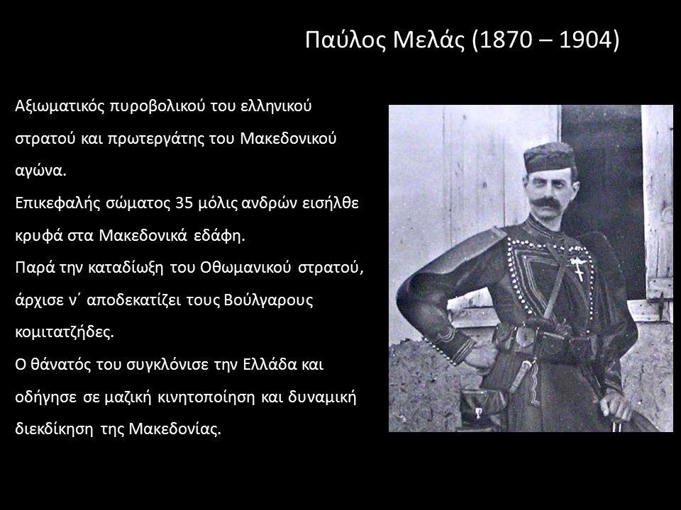 Παύλος Μελάς (1870 – 1904) Αξιωματικός πυροβολικού του ελληνικού στρατού και πρωτεργάτης του Μακεδονικού αγώνα.