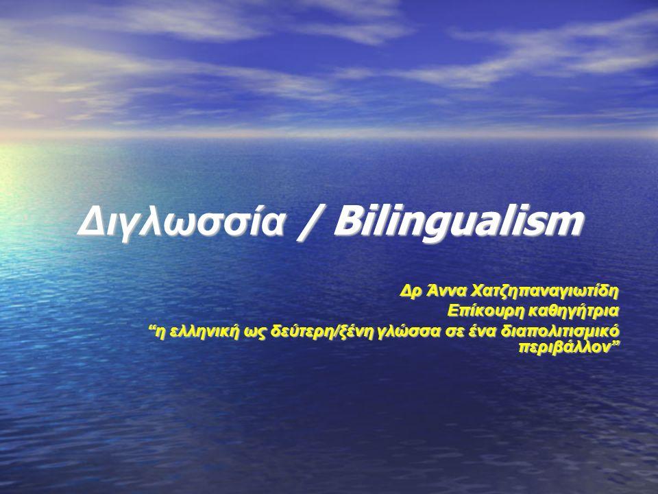 Διγλωσσία / Bilingualism Δρ Άννα Χατζηπαναγιωτίδη Επίκουρη καθηγήτρια η ελληνική ως δεύτερη/ξένη γλώσσα σε ένα διαπολιτισμικό περιβάλλον