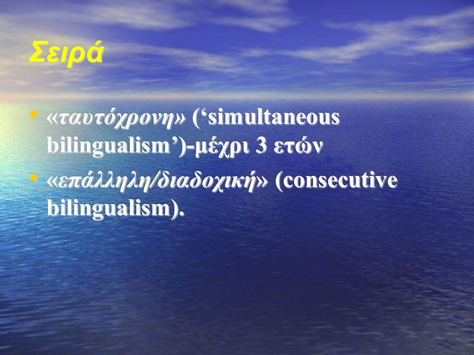Σειρά «ταυτόχρονη» ('simultaneous bilingualism')-μέχρι 3 ετών «ταυτόχρονη» ('simultaneous bilingualism')-μέχρι 3 ετών «επάλληλη/διαδοχική» (consecutive bilingualism).