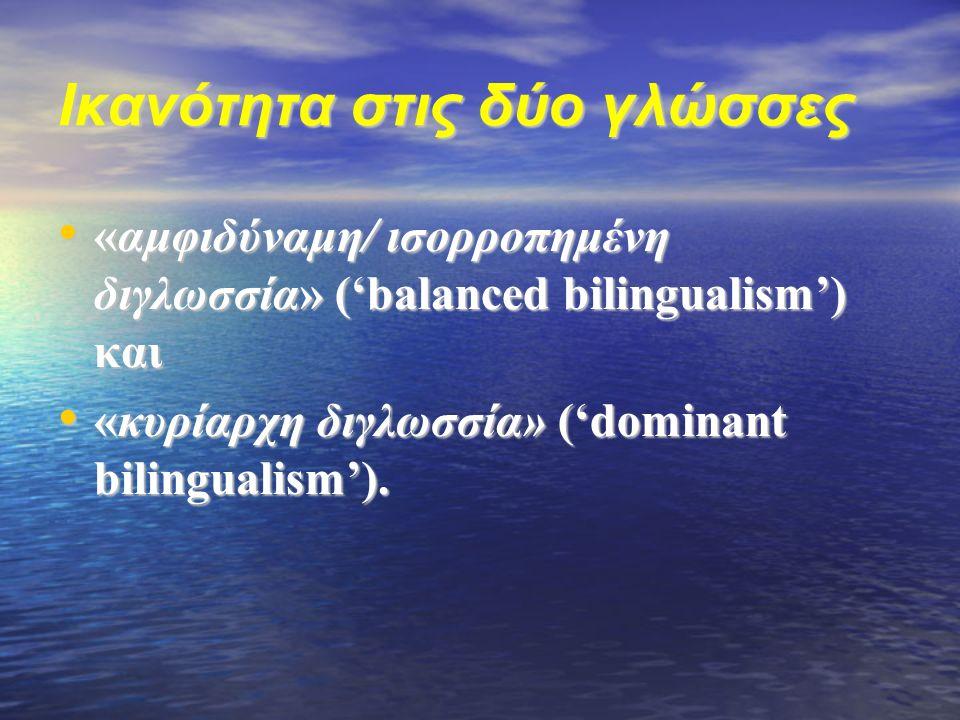 Ικανότητα στις δύο γλώσσες «αμφιδύναμη/ ισορροπημένη διγλωσσία» ('balanced bilingualism') και «αμφιδύναμη/ ισορροπημένη διγλωσσία» ('balanced bilingualism') και «κυρίαρχη διγλωσσία» ('dominant bilingualism').
