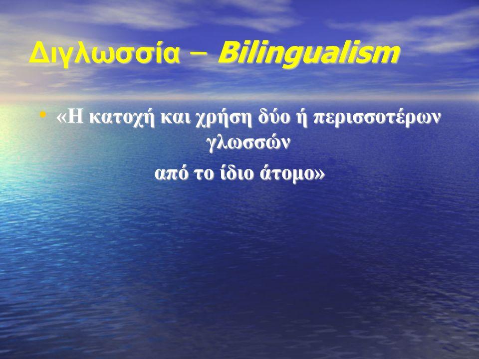 Διγλωσσία – Bilingualism «Η κατοχή και χρήση δύο ή περισσοτέρων γλωσσών «Η κατοχή και χρήση δύο ή περισσοτέρων γλωσσών από το ίδιο άτομο»