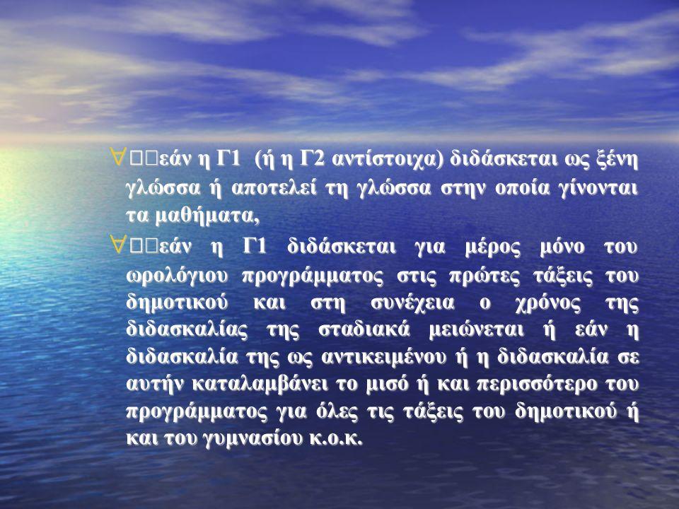  キ εάν η Γ1 (ή η Γ2 αντίστοιχα) διδάσκεται ως ξένη γλώσσα ή αποτελεί τη γλώσσα στην οποία γίνονται τα μαθήματα,  キ εάν η Γ1 διδάσκεται για μέρος μόνο του ωρολόγιου προγράμματος στις πρώτες τάξεις του δημοτικού και στη συνέχεια ο χρόνος της διδασκαλίας της σταδιακά μειώνεται ή εάν η διδασκαλία της ως αντικειμένου ή η διδασκαλία σε αυτήν καταλαμβάνει το μισό ή και περισσότερο του προγράμματος για όλες τις τάξεις του δημοτικού ή και του γυμνασίου κ.ο.κ.