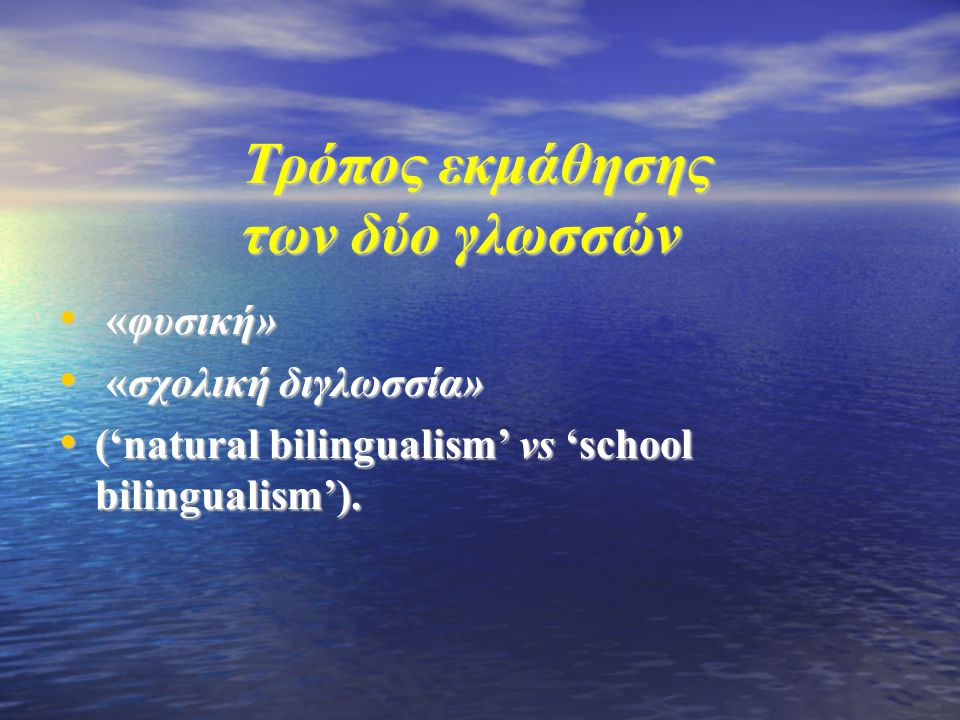 Tρόπος εκμάθησης των δύο γλωσσών «φυσική» «φυσική» «σχολική διγλωσσία» «σχολική διγλωσσία» ('natural bilingualism' vs 'school bilingualism').