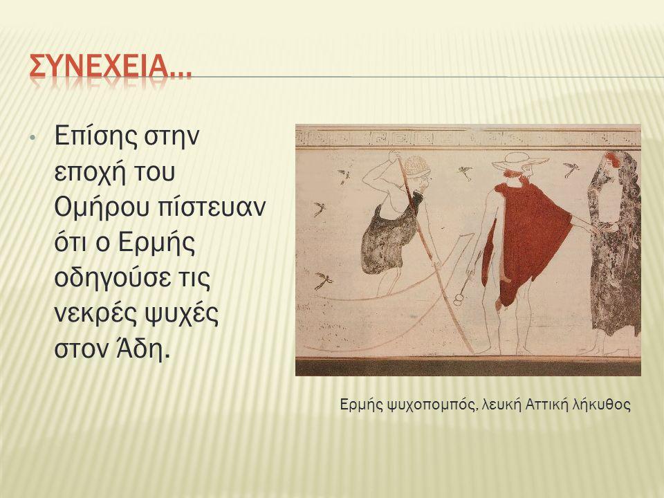 Επίσης στην εποχή του Ομήρου πίστευαν ότι ο Ερμής οδηγούσε τις νεκρές ψυχές στον Άδη.