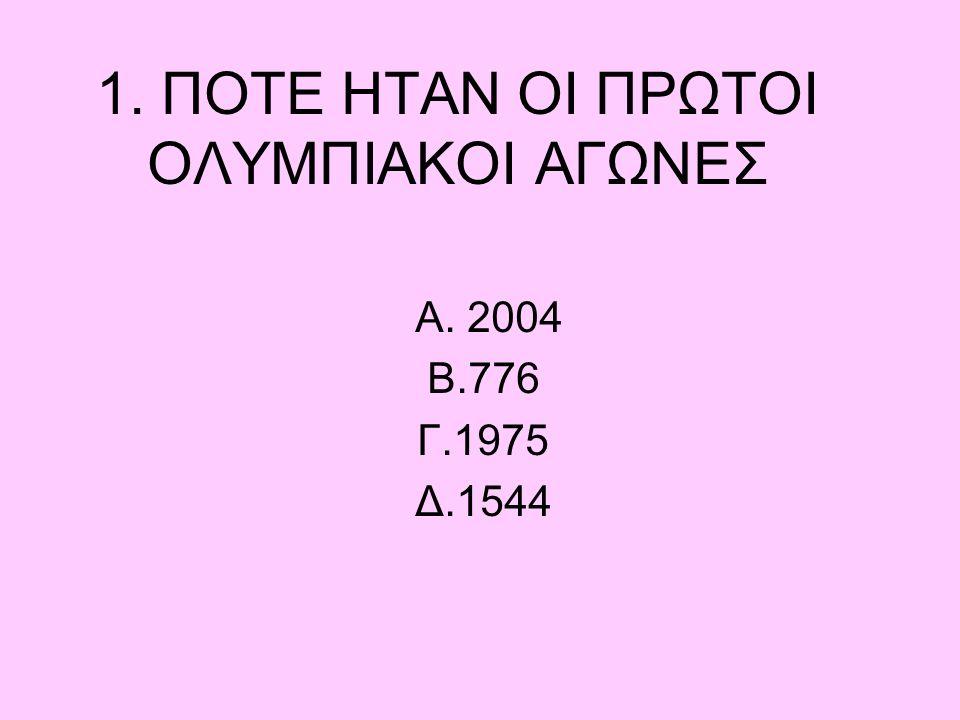 1. ΠΟΤΕ ΗΤΑΝ ΟΙ ΠΡΩΤΟΙ ΟΛΥΜΠΙΑΚΟΙ ΑΓΩΝΕΣ Α. 2004 Β.776 Γ.1975 Δ.1544
