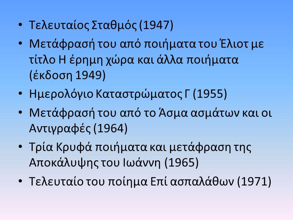Τελευταίος Σταθμός (1947) Μετάφρασή του από ποιήματα του Έλιοτ με τίτλο Η έρημη χώρα και άλλα ποιήματα (έκδοση 1949) Ημερολόγιο Καταστρώματος Γ (1955) Μετάφρασή του από το Άσμα ασμάτων και οι Αντιγραφές (1964) Τρία Κρυφά ποιήματα και μετάφραση της Αποκάλυψης του Ιωάννη (1965) Τελευταίο του ποίημα Επί ασπαλάθων (1971)