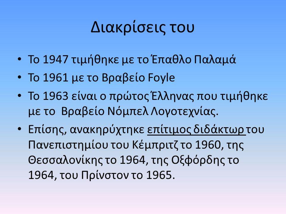 Διακρίσεις του Το 1947 τιμήθηκε με το Έπαθλο Παλαμά Το 1961 με το Βραβείο Foyle Το 1963 είναι ο πρώτος Έλληνας που τιμήθηκε με το Βραβείο Νόμπελ Λογοτεχνίας.