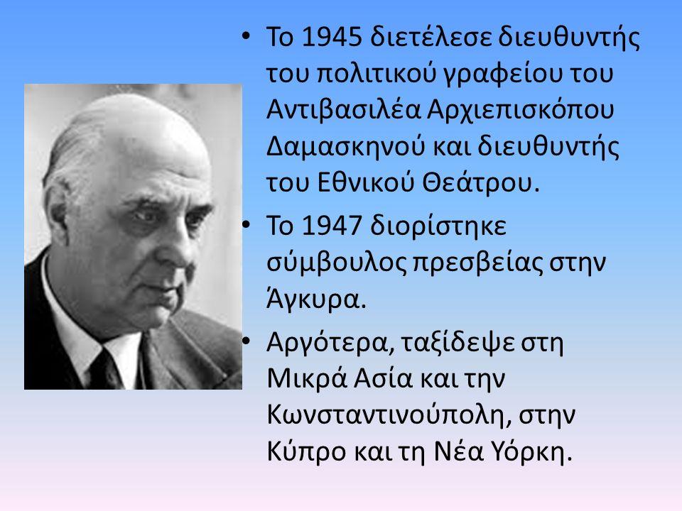 Το 1945 διετέλεσε διευθυντής του πολιτικού γραφείου του Αντιβασιλέα Αρχιεπισκόπου Δαμασκηνού και διευθυντής του Εθνικού Θεάτρου.
