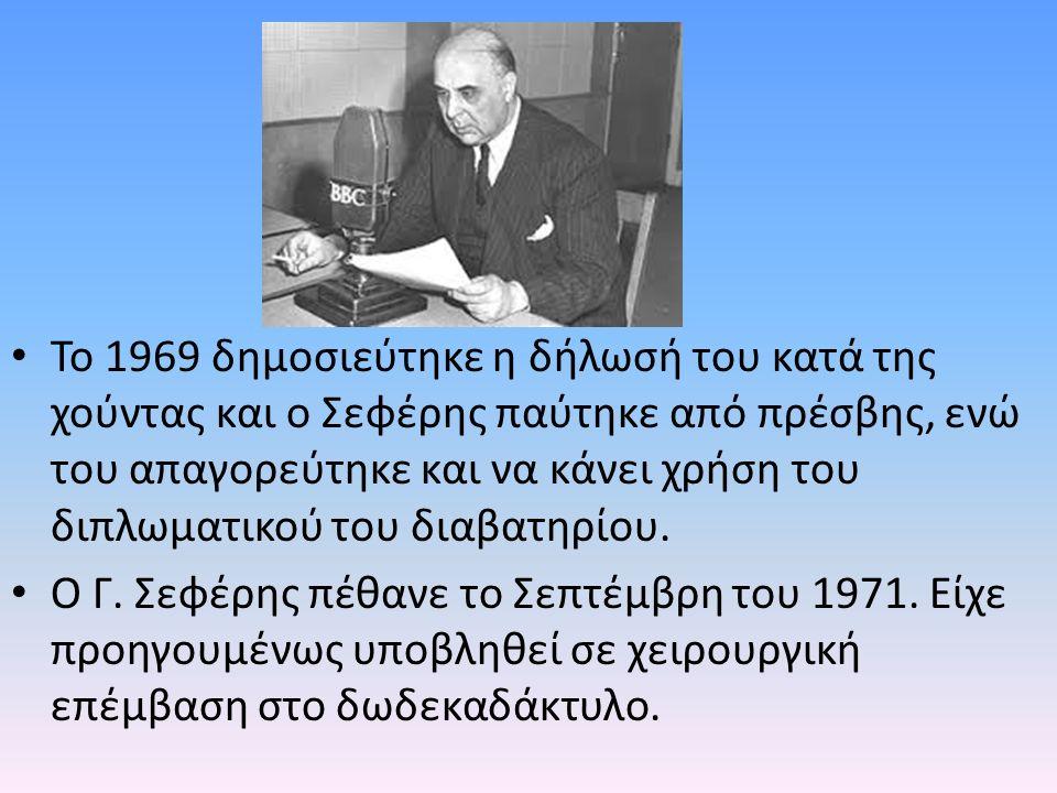 Το 1969 δημοσιεύτηκε η δήλωσή του κατά της χούντας και ο Σεφέρης παύτηκε από πρέσβης, ενώ του απαγορεύτηκε και να κάνει χρήση του διπλωματικού του διαβατηρίου.