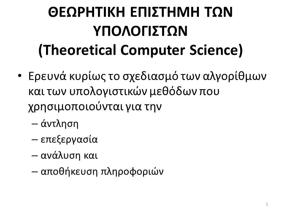 ΘΕΩΡΗΤΙΚΗ ΕΠΙΣΤΗΜΗ ΤΩΝ ΥΠΟΛΟΓΙΣΤΩΝ (Theoretical Computer Science) Ερευνά κυρίως το σχεδιασμό των αλγορίθμων και των υπολογιστικών μεθόδων που χρησιμοποιούνται για την – άντληση – επεξεργασία – ανάλυση και – αποθήκευση πληροφοριών 5