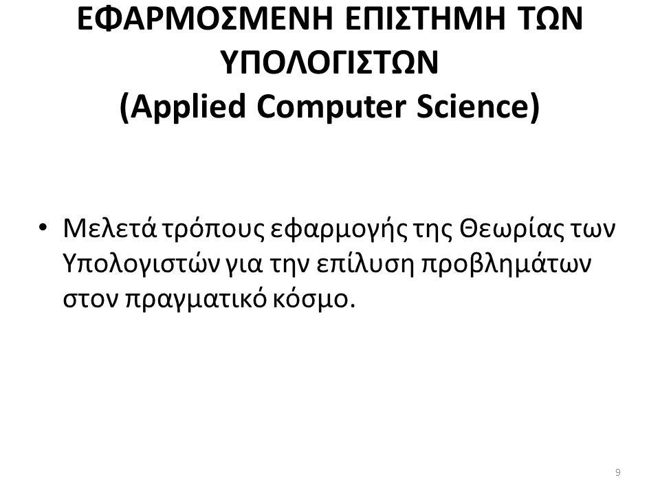 ΕΦΑΡΜΟΣΜΕΝΗ ΕΠΙΣΤΗΜΗ ΤΩΝ ΥΠΟΛΟΓΙΣΤΩΝ (Applied Computer Science) Μελετά τρόπους εφαρμογής της Θεωρίας των Υπολογιστών για την επίλυση προβλημάτων στον πραγματικό κόσμο.