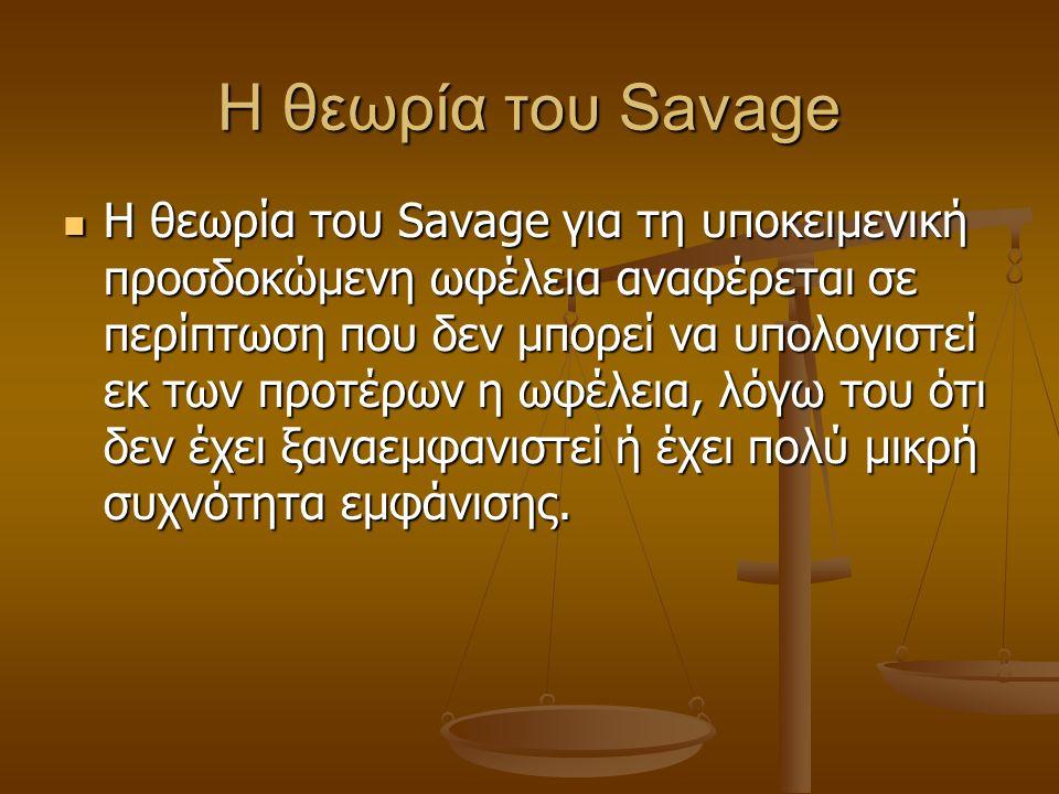 Η θεωρία του Savage Η θεωρία του Savage για τη υποκειμενική προσδοκώμενη ωφέλεια αναφέρεται σε περίπτωση που δεν μπορεί να υπολογιστεί εκ των προτέρων η ωφέλεια, λόγω του ότι δεν έχει ξαναεμφανιστεί ή έχει πολύ μικρή συχνότητα εμφάνισης.