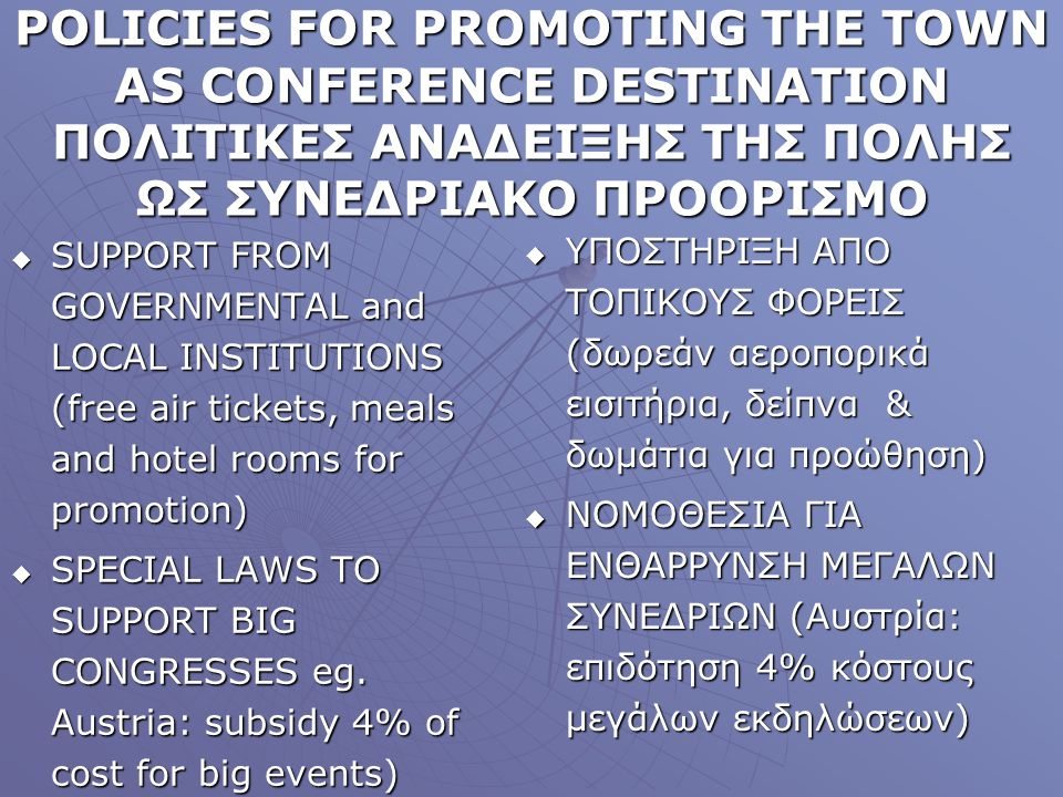 POLICIES FOR PROMOTING THE TOWN AS CONFERENCE DESTINATION ΠΟΛΙΤΙΚΕΣ ΑΝΑΔΕΙΞΗΣ ΤΗΣ ΠΟΛΗΣ ΩΣ ΣΥΝΕΔΡΙΑΚΟ ΠΡΟΟΡΙΣΜΟ SUPPORT FROM GOVERNMENTAL and LOCAL IΝSTITUTIONS (free air tickets, meals and hotel rooms for promotion) SUPPORT FROM GOVERNMENTAL and LOCAL IΝSTITUTIONS (free air tickets, meals and hotel rooms for promotion) SPECIAL LAWS TO SUPPORT BIG CONGRESSES eg.