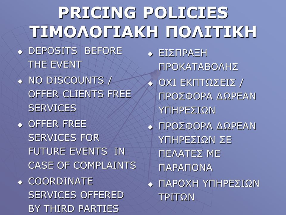 PRICING POLICIES ΤΙΜΟΛΟΓΙΑΚΗ ΠΟΛΙΤΙΚΗ DEPOSITS BEFORE THE EVENT DEPOSITS BEFORE THE EVENT NO DISCOUNTS / OFFER CLIENTS FREE SERVICES NO DISCOUNTS / OF