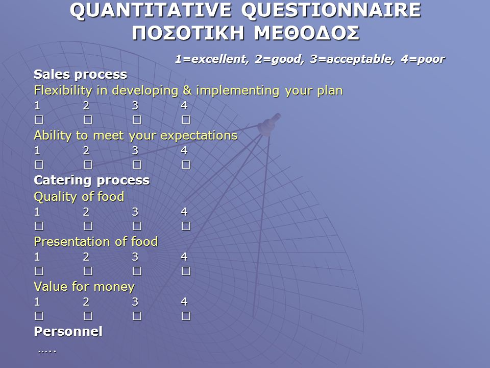 QUANTITATIVE QUESTIONNAIRE ΠΟΣΟΤΙΚΗ ΜΕΘΟΔΟΣ 1=excellent, 2=good, 3=acceptable, 4=poor Sales process Flexibility in developing & implementing your plan 1 234  Ability to meet your expectations 1 234  Catering process Quality of food 1 234  Presentation of food 1 234  Value for money 1 234  Personnel …..