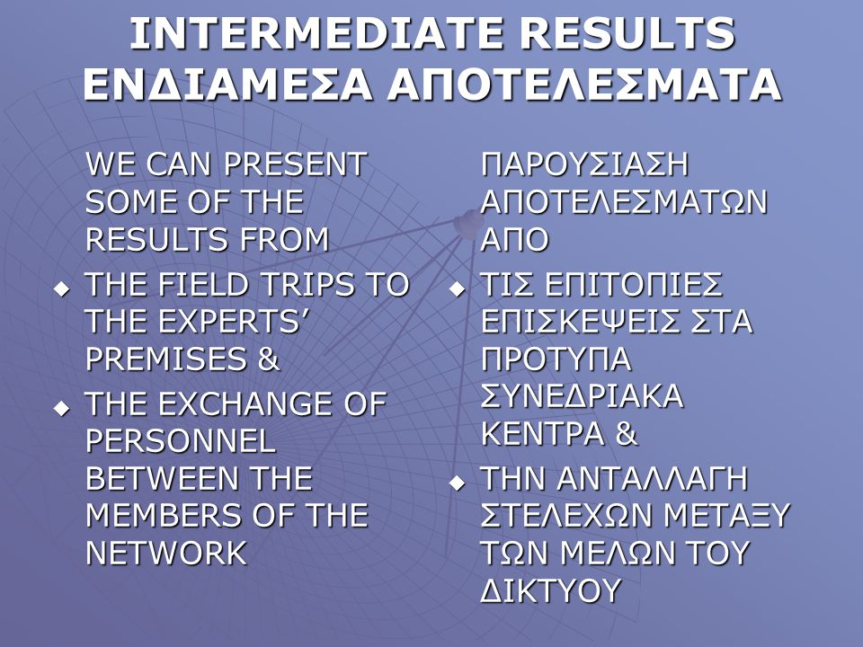 INTERMEDIATE RESULTS ΕΝΔΙΑΜΕΣΑ ΑΠΟΤΕΛΕΣΜΑΤΑ WE CAN PRESENT SOME OF THE RESULTS FROM THE FIELD TRIPS TO THE EXPERTS PREMISES & THE FIELD TRIPS TO THE E