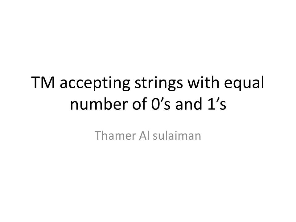 TM accepting strings with equal number of 0s and 1s The Turing machine accepts strings such as: 001110, 1011.