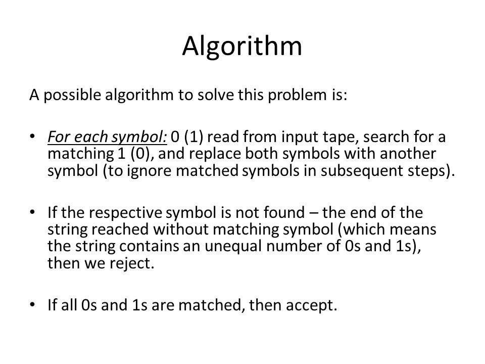 Algorithm A possible algorithm to solve this problem is: For each symbol: 0 (1) read from input tape, search for a matching 1 (0), and replace both sy