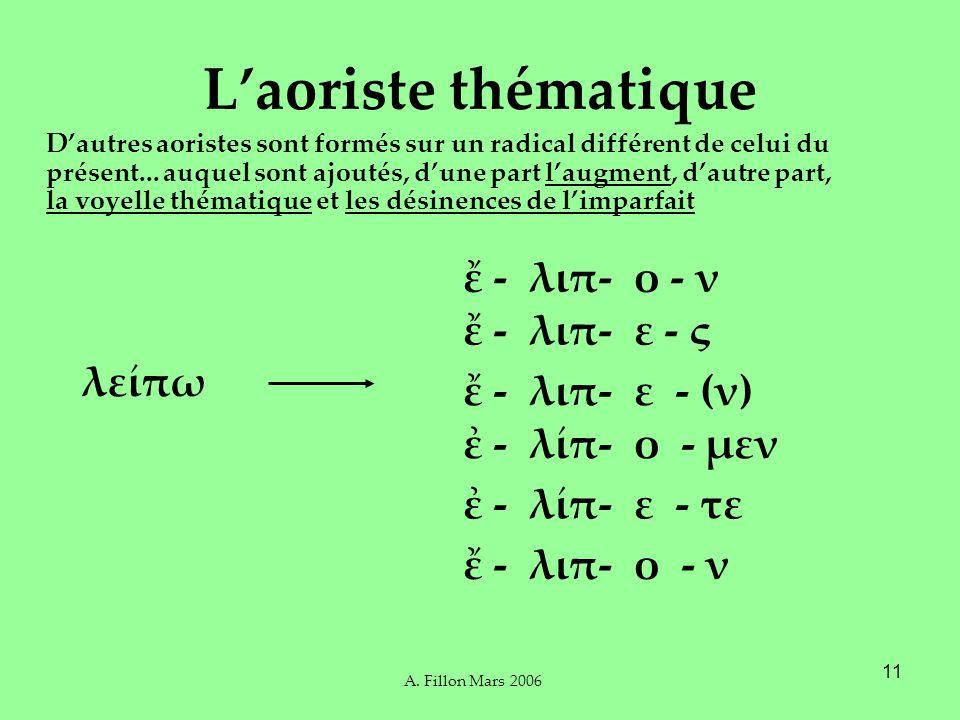 A. Fillon Mars 2006 11 Laoriste thématique Dautres aoristes sont formés sur un radical différent de celui du présent... auquel sont ajoutés, dune part