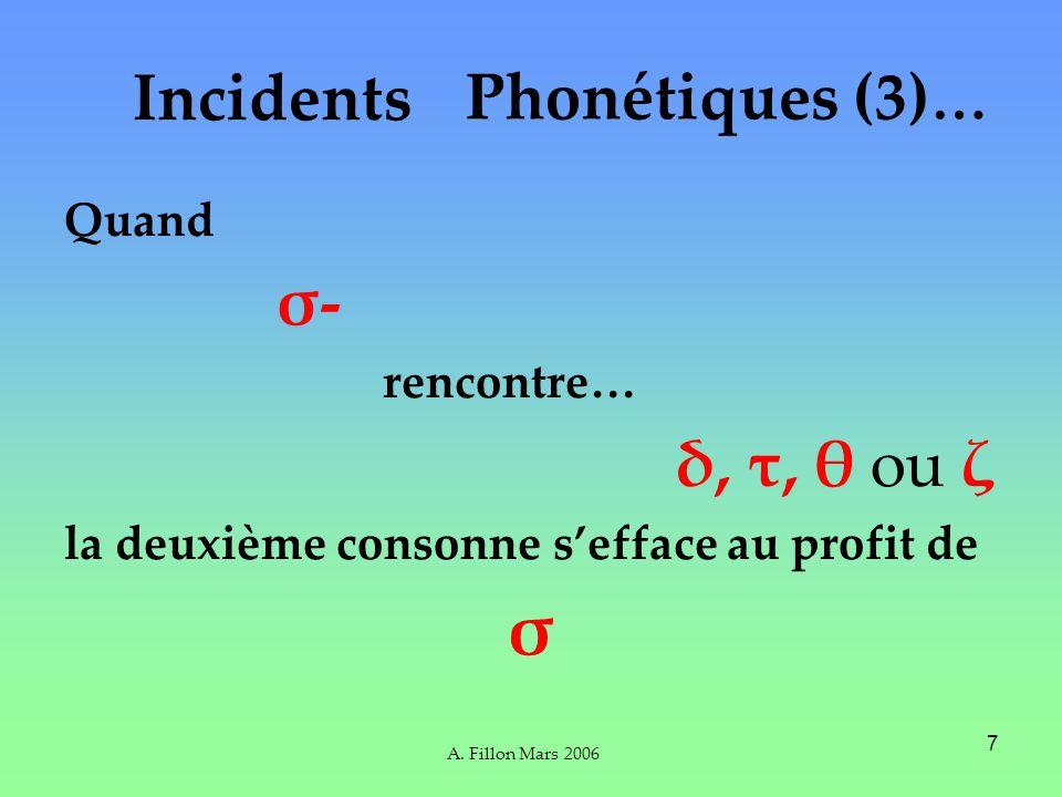A. Fillon Mars 2006 7 Incidents Quand σ- rencontre… δ, τ, θ ou ζ la deuxième consonne sefface au profit de σ Phonétiques (3) …